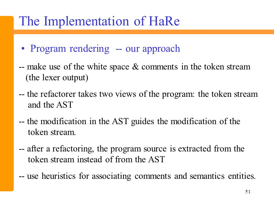 51 -- make use of the white space & comments in the token stream (the lexer output) -- the refactorer takes two views of the program: the token stream and the AST -- the modification in the AST guides the modification of the token stream.