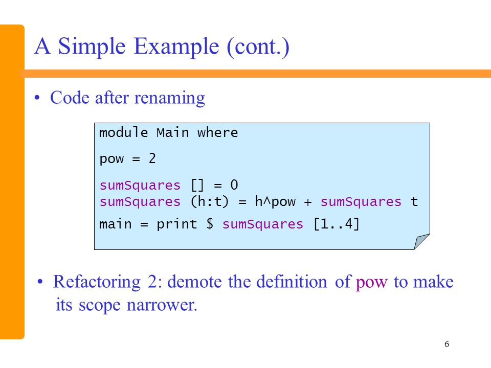 7 A Simple Example (cont.) module Main where sumSquares [] = 0 sumSquares (h:t) = h^pow + sumSquares t where pow = 2 main = print $ sumSquares [1..4] Code after demoting