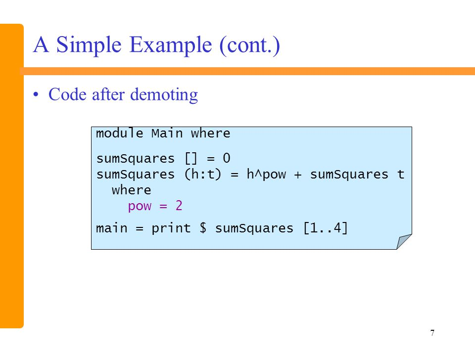 48 Program rendering -- example The Implementation of HaRe -- This is an example module Main where sumSquares x y = sq x + sq y where sq :: Int->Int sq x = x ^ pow pow = 2 :: Int main = print $ sumSquares 10 20 -- program source before promoting definition sq to top level.