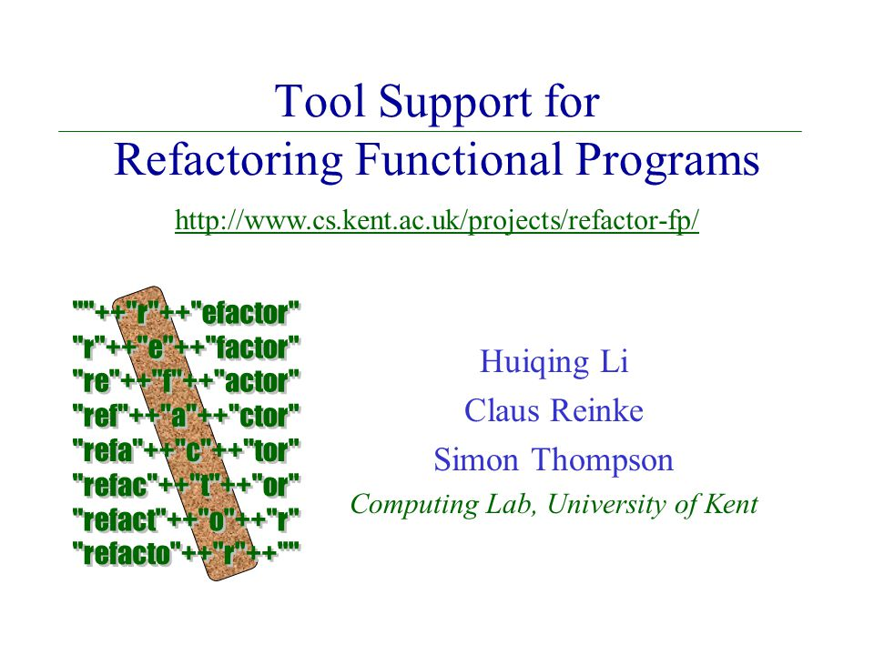 Tool Support for Refactoring Functional Programs Huiqing Li Claus Reinke Simon Thompson Computing Lab, University of Kent http://www.cs.kent.ac.uk/projects/refactor-fp/