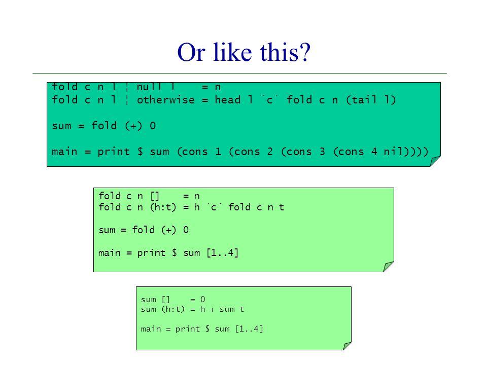 sum [] = 0 sum (h:t) = h + sum t main = print $ sum [1..4] fold c n [] = n fold c n (h:t) = h `c` fold c n t sum = fold (+) 0 main = print $ sum [1..4