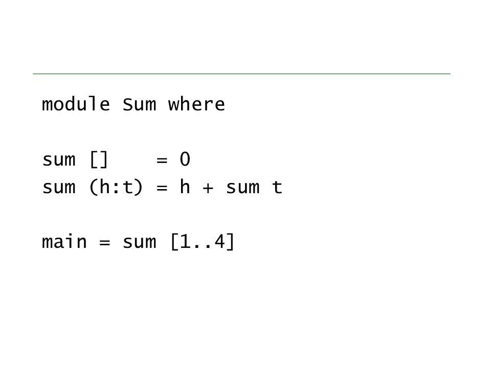 module Sum where sum [] = 0 sum (h:t) = h + sum t main = sum [1..4]