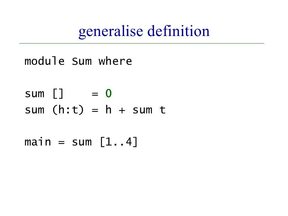 generalise definition module Sum where sum [] = 0 sum (h:t) = h + sum t main = sum [1..4]