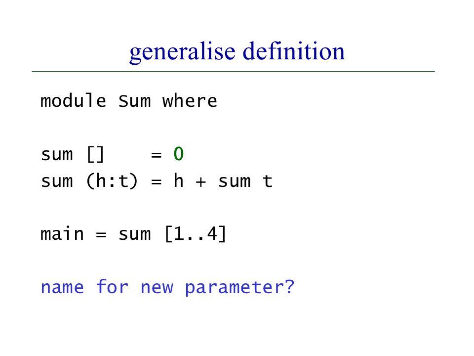 generalise definition module Sum where sum [] = 0 sum (h:t) = h + sum t main = sum [1..4] name for new parameter