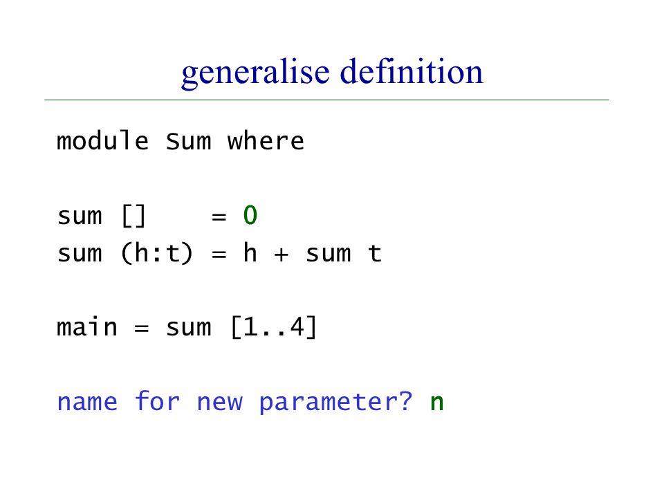 generalise definition module Sum where sum [] = 0 sum (h:t) = h + sum t main = sum [1..4] name for new parameter.