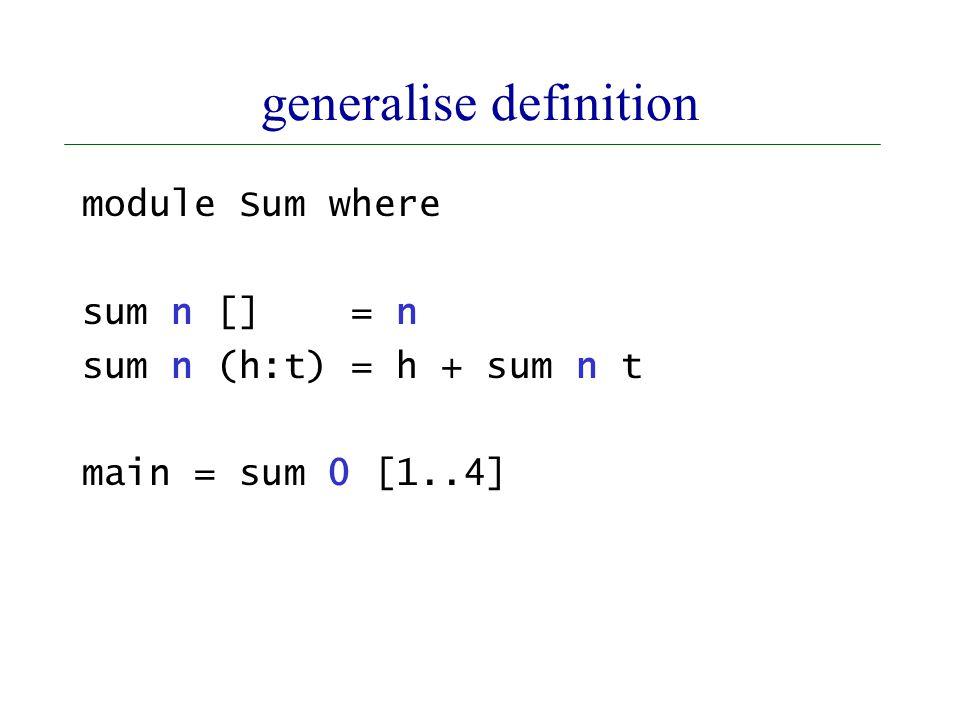 generalise definition module Sum where sum n [] = n sum n (h:t) = h + sum n t main = sum 0 [1..4]