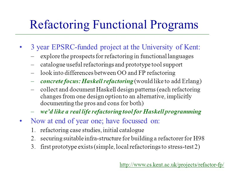 Refactoring Functional Programs 3 year EPSRC-funded project at the University of Kent: –explore the prospects for refactoring in functional languages –catalogue useful refactorings and prototype tool support –look into differences between OO and FP refactoring –concrete focus: Haskell refactoring (would like to add Erlang) –collect and document Haskell design patterns (each refactoring changes from one design option to an alternative, implicitly documenting the pros and cons for both) –we'd like a real life refactoring tool for Haskell programming Now at end of year one; have focussed on: 1.refactoring case studies, initial catalogue 2.securing suitable infra-structure for building a refactorer for H98 3.first prototype exists (simple, local refactorings to stress-test 2) http://www.cs.kent.ac.uk/projects/refactor-fp/