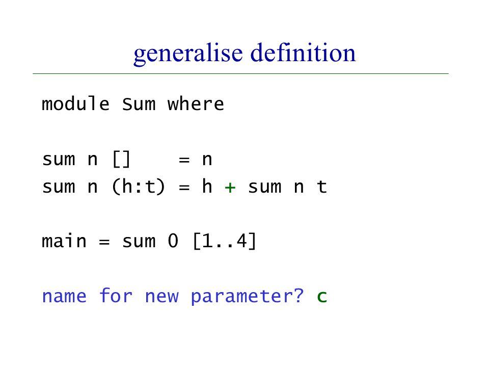 generalise definition module Sum where sum n [] = n sum n (h:t) = h + sum n t main = sum 0 [1..4] name for new parameter.