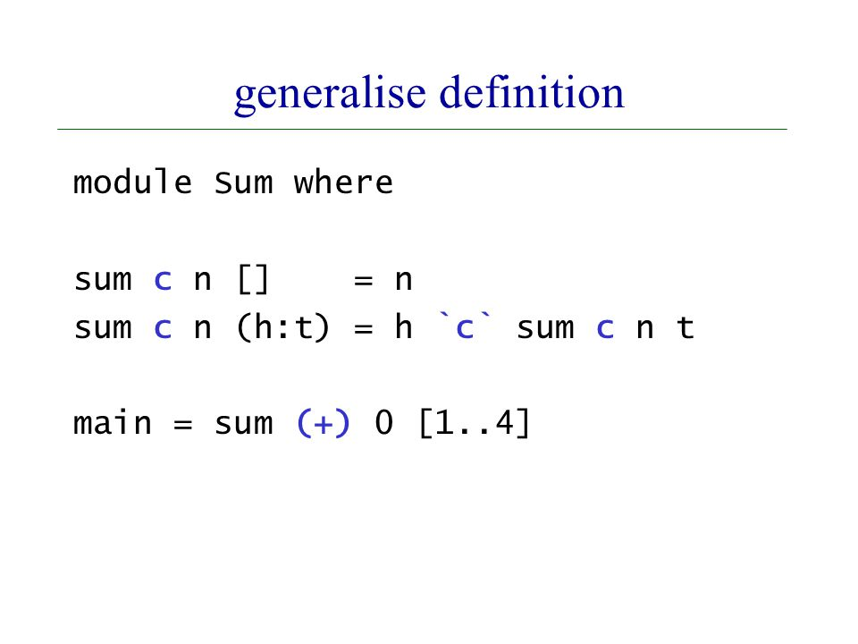 generalise definition module Sum where sum c n [] = n sum c n (h:t) = h `c` sum c n t main = sum (+) 0 [1..4]
