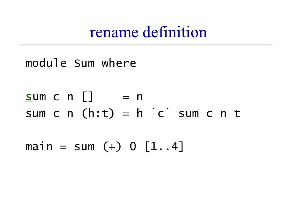 rename definition module Sum where sum c n [] = n sum c n (h:t) = h `c` sum c n t main = sum (+) 0 [1..4]