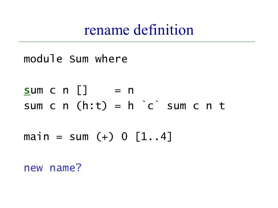 rename definition module Sum where sum c n [] = n sum c n (h:t) = h `c` sum c n t main = sum (+) 0 [1..4] new name