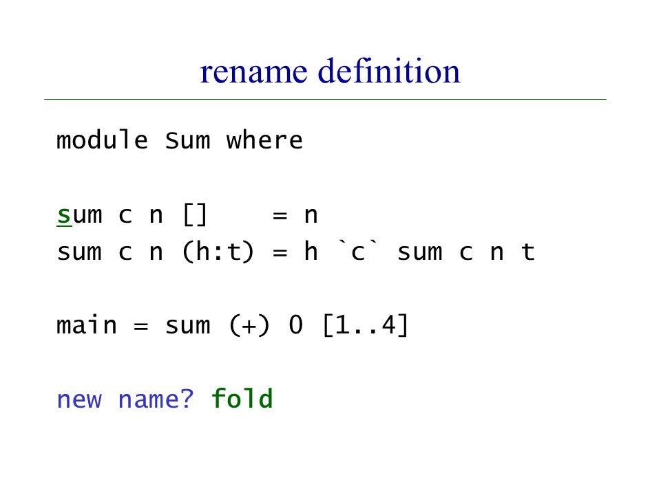 rename definition module Sum where sum c n [] = n sum c n (h:t) = h `c` sum c n t main = sum (+) 0 [1..4] new name.