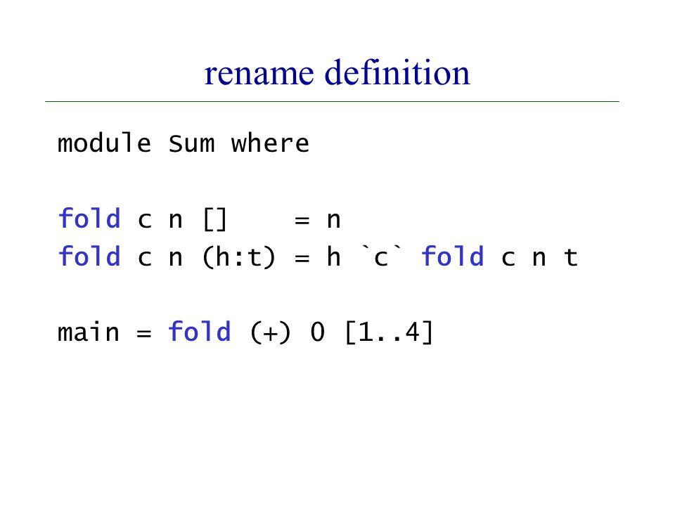 rename definition module Sum where fold c n [] = n fold c n (h:t) = h `c` fold c n t main = fold (+) 0 [1..4]