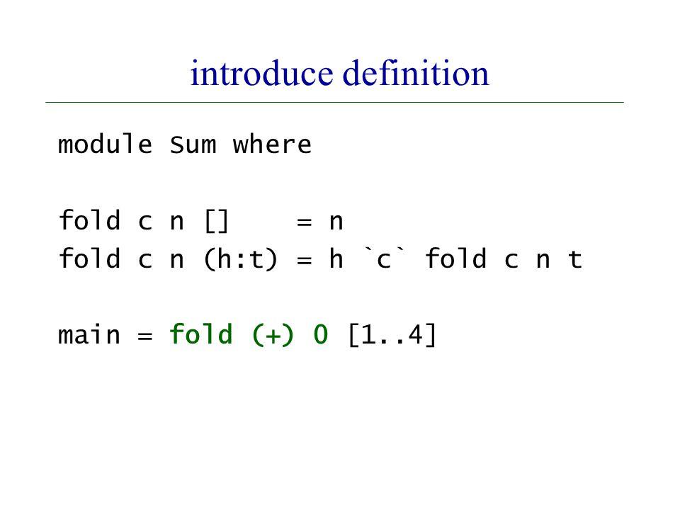 introduce definition module Sum where fold c n [] = n fold c n (h:t) = h `c` fold c n t main = fold (+) 0 [1..4]
