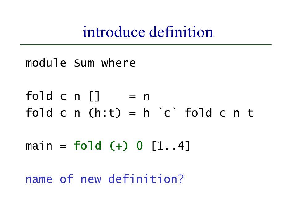 introduce definition module Sum where fold c n [] = n fold c n (h:t) = h `c` fold c n t main = fold (+) 0 [1..4] name of new definition