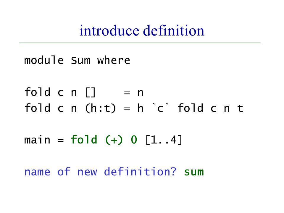 introduce definition module Sum where fold c n [] = n fold c n (h:t) = h `c` fold c n t main = fold (+) 0 [1..4] name of new definition.