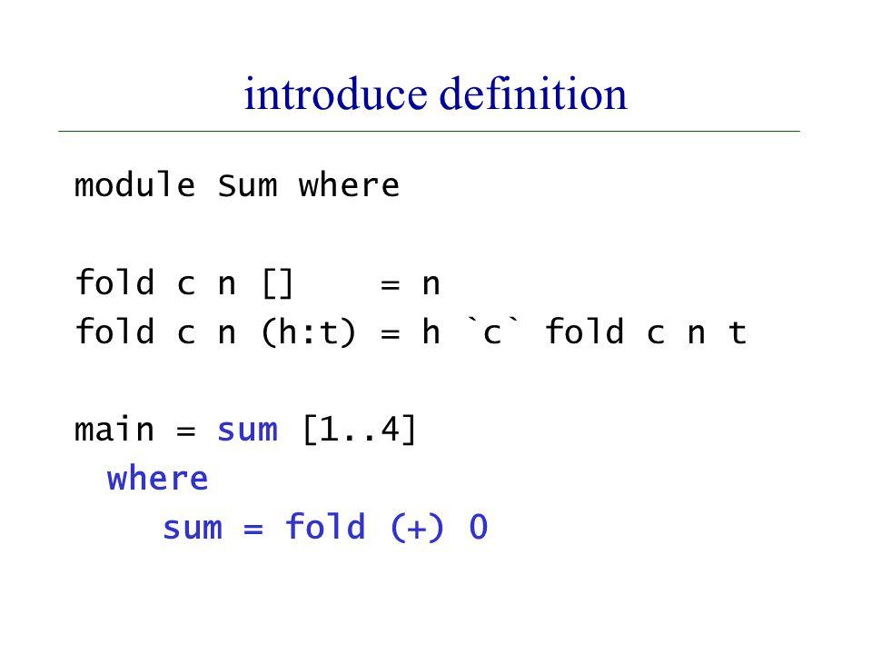 introduce definition module Sum where fold c n [] = n fold c n (h:t) = h `c` fold c n t main = sum [1..4] where sum = fold (+) 0