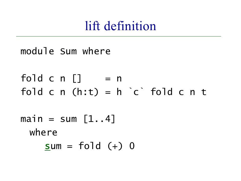 lift definition module Sum where fold c n [] = n fold c n (h:t) = h `c` fold c n t main = sum [1..4] where sum = fold (+) 0
