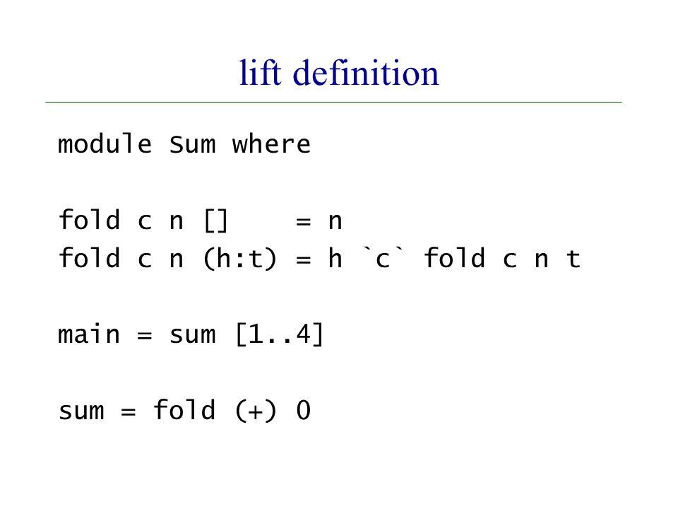 lift definition module Sum where fold c n [] = n fold c n (h:t) = h `c` fold c n t main = sum [1..4] sum = fold (+) 0