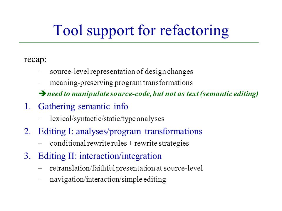Tool support for refactoring recap: –source-level representation of design changes –meaning-preserving program transformations  need to manipulate source-code, but not as text (semantic editing) 1.Gathering semantic info –lexical/syntactic/static/type analyses 2.Editing I: analyses/program transformations –conditional rewrite rules + rewrite strategies 3.Editing II: interaction/integration –retranslation/faithful presentation at source-level –navigation/interaction/simple editing
