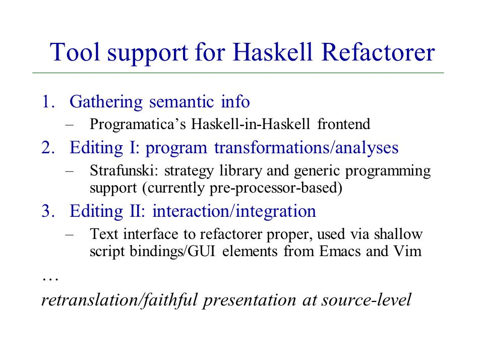 Tool support for Haskell Refactorer 1.Gathering semantic info –Programatica's Haskell-in-Haskell frontend 2.Editing I: program transformations/analyses –Strafunski: strategy library and generic programming support (currently pre-processor-based) 3.Editing II: interaction/integration –Text interface to refactorer proper, used via shallow script bindings/GUI elements from Emacs and Vim … retranslation/faithful presentation at source-level