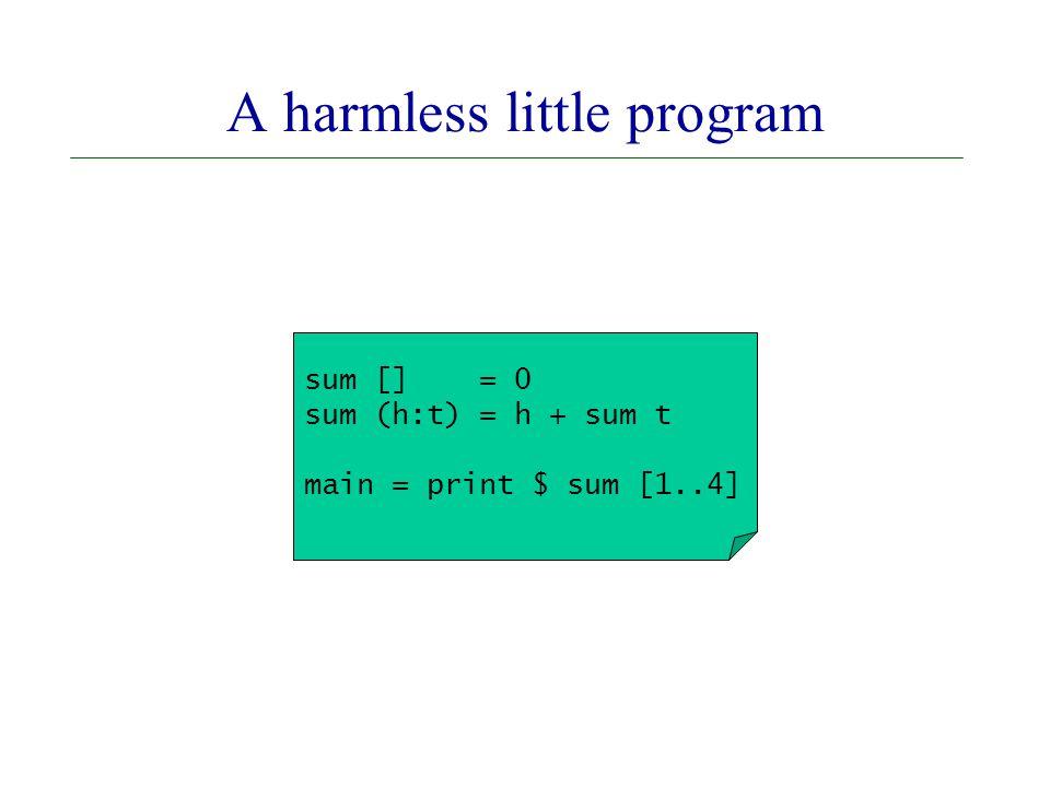 sum [] = 0 sum (h:t) = h + sum t main = print $ sum [1..4] A harmless little program
