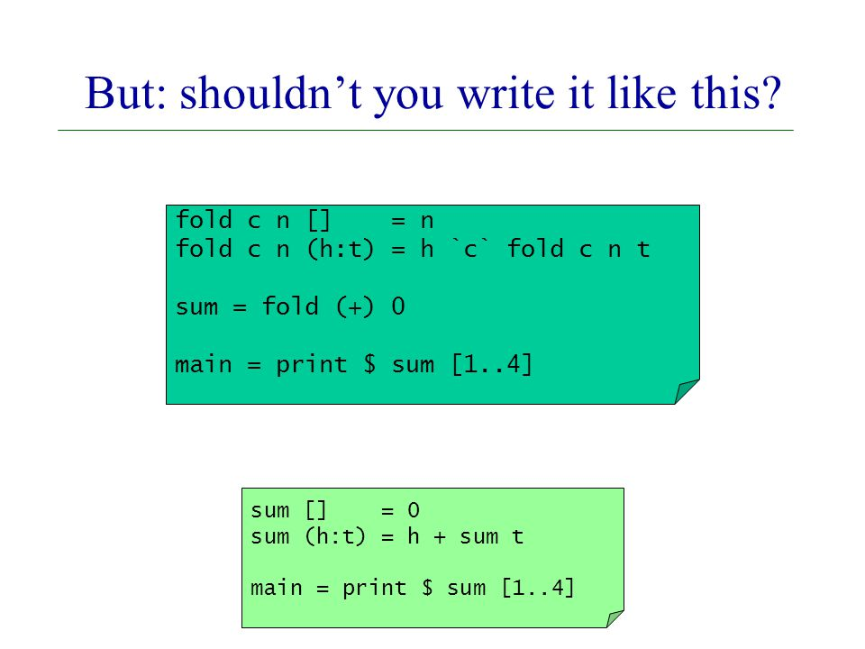 fold c n [] = n fold c n (h:t) = h `c` fold c n t sum = fold (+) 0 main = print $ sum [1..4] sum [] = 0 sum (h:t) = h + sum t main = print $ sum [1..4] But: shouldn't you write it like this