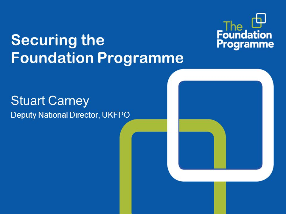 Securing the Foundation Programme Stuart Carney Deputy National Director, UKFPO