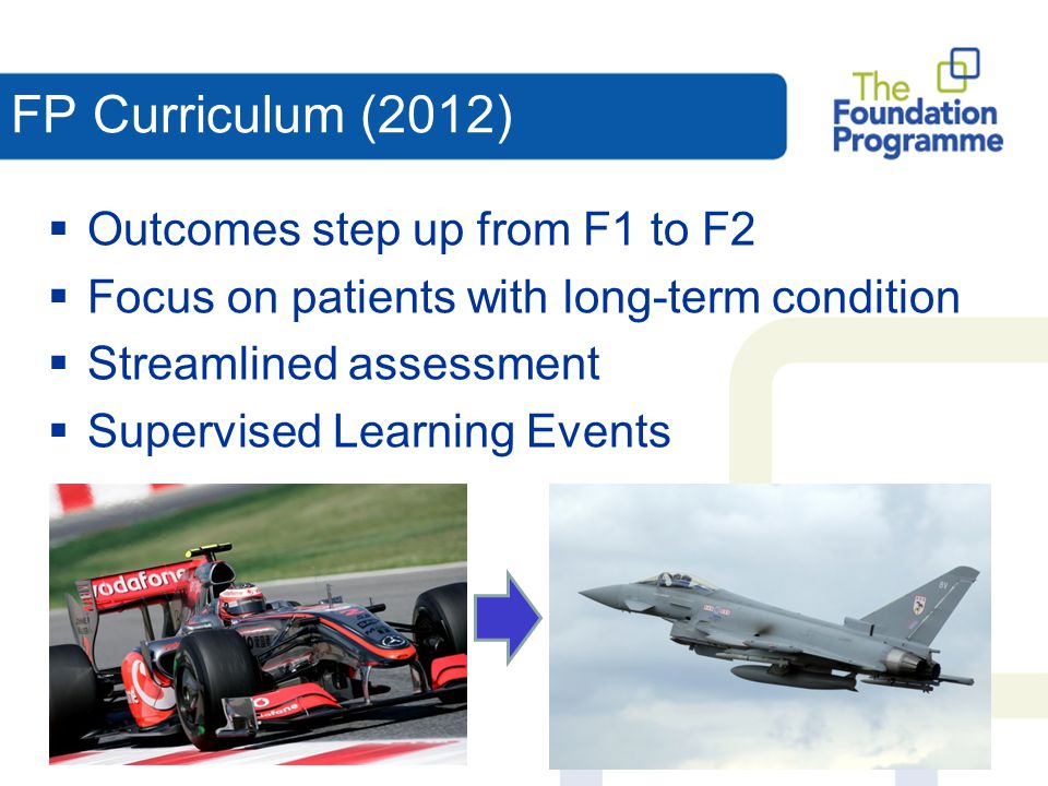 FP Curriculum (2012)  Outcomes step up from F1 to F2  Focus on patients with long-term condition  Streamlined assessment  Supervised Learning Even