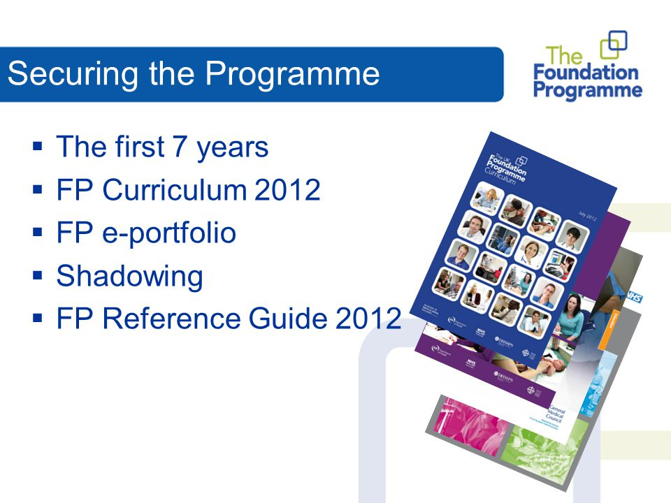 Securing the Programme  The first 7 years  FP Curriculum 2012  FP e-portfolio  Shadowing  FP Reference Guide 2012