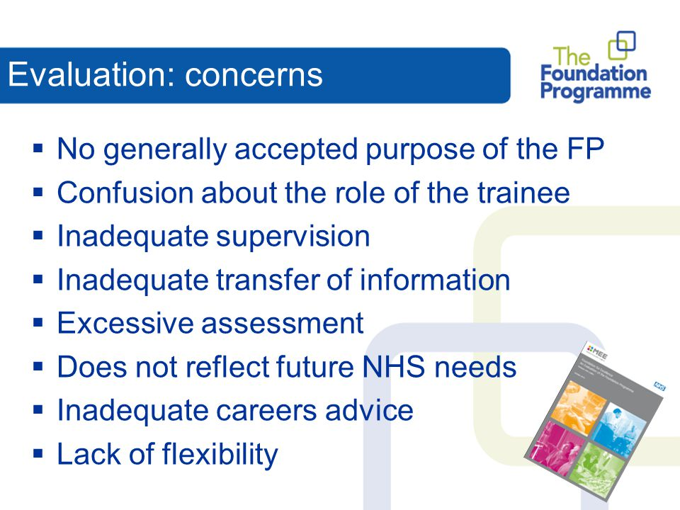 FP: Agreed Purpose  Builds on undergraduate education  Provides generic training  Provides opportunities to develop leadership, team-working and supervisory skills  Provides variety of workplace experience to inform career choice  Prepare foundation doctors for specialty (including GP) training