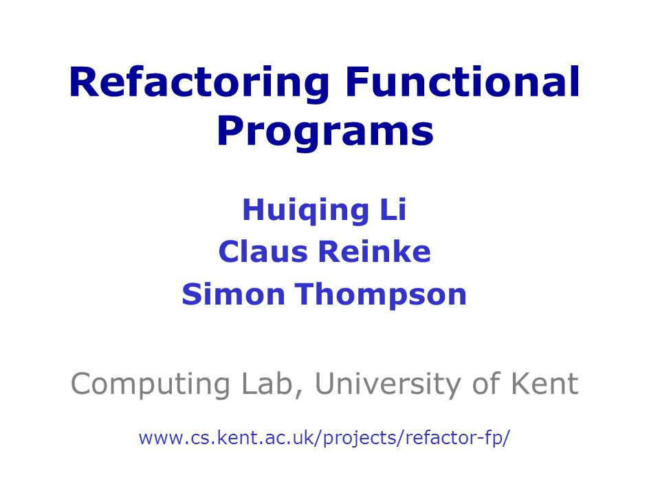Huiqing Li Claus Reinke Simon Thompson Computing Lab, University of Kent www.cs.kent.ac.uk/projects/refactor-fp/ Refactoring Functional Programs
