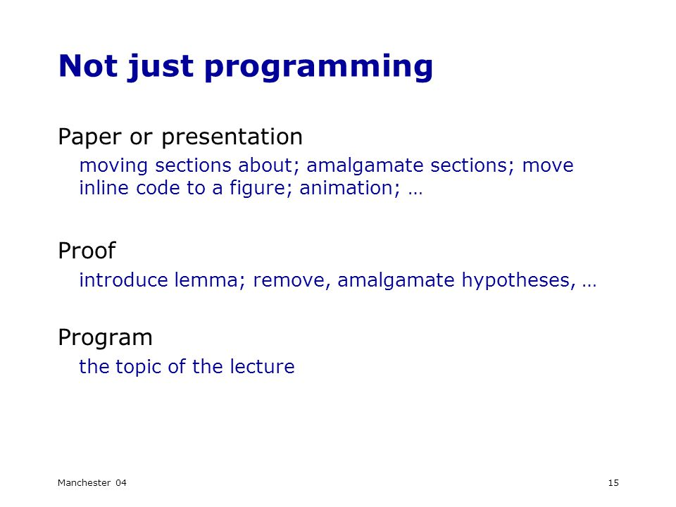 Manchester 0415 Not just programming Paper or presentation moving sections about; amalgamate sections; move inline code to a figure; animation; … Proof introduce lemma; remove, amalgamate hypotheses, … Program the topic of the lecture