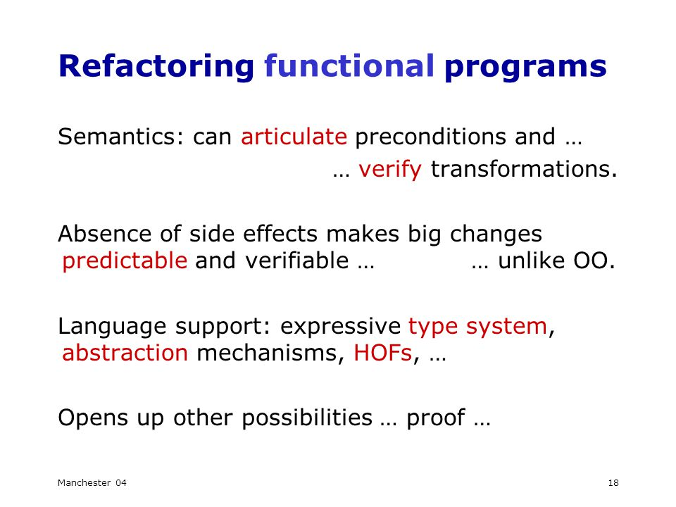 Manchester 0418 Refactoring functional programs Semantics: can articulate preconditions and … … verify transformations.