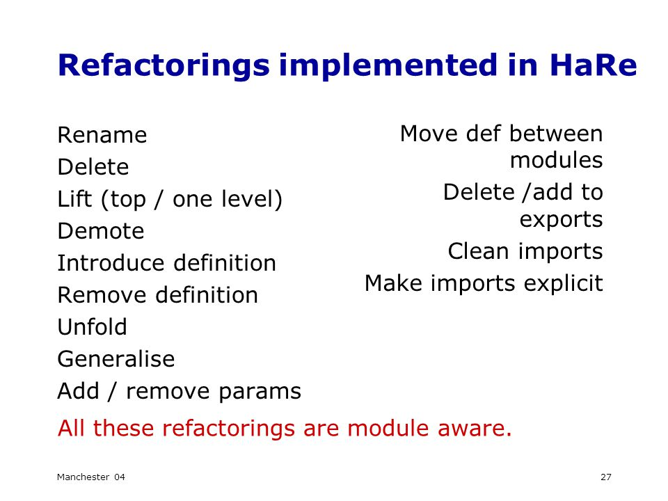 Manchester 0427 Refactorings implemented in HaRe Rename Delete Lift (top / one level) Demote Introduce definition Remove definition Unfold Generalise Add / remove params All these refactorings are module aware.