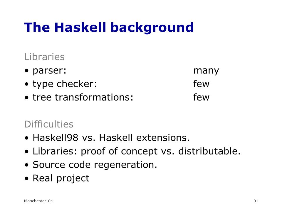 Manchester 0431 The Haskell background Libraries parser:many type checker:few tree transformations:few Difficulties Haskell98 vs.