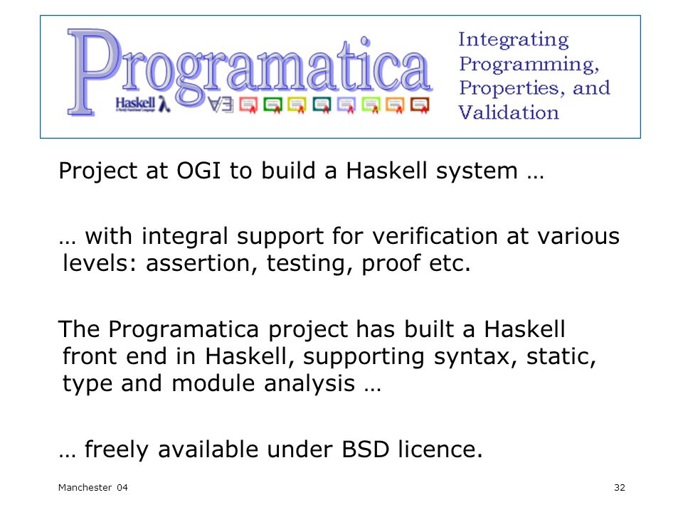 Manchester 0432 Programatica Project at OGI to build a Haskell system … … with integral support for verification at various levels: assertion, testing, proof etc.