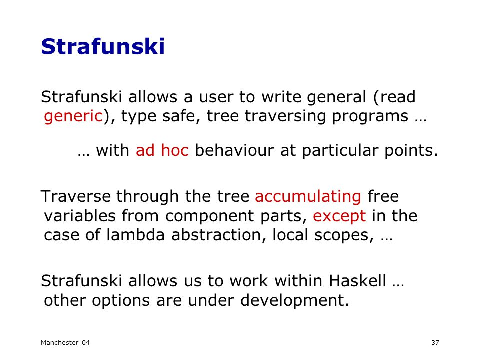 Manchester 0437 Strafunski Strafunski allows a user to write general (read generic), type safe, tree traversing programs … … with ad hoc behaviour at particular points.