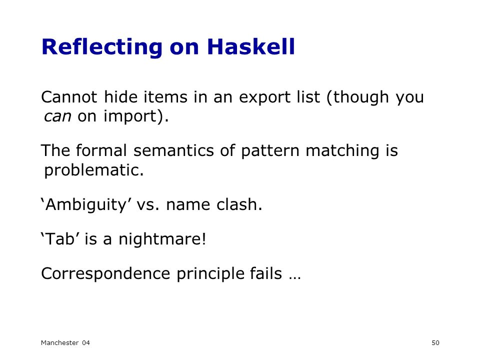 Manchester 0450 Reflecting on Haskell Cannot hide items in an export list (though you can on import).