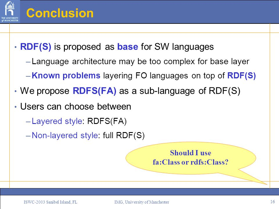 16 ISWC-2003 Sanibel Island, FL IMG, University of Manchester Conclusion RDF(S) is proposed as base for SW languages –Language architecture may be too complex for base layer –Known problems layering FO languages on top of RDF(S) We propose RDFS(FA) as a sub-language of RDF(S) Users can choose between –Layered style: RDFS(FA) –Non-layered style: full RDF(S) Should I use fa:Class or rdfs:Class