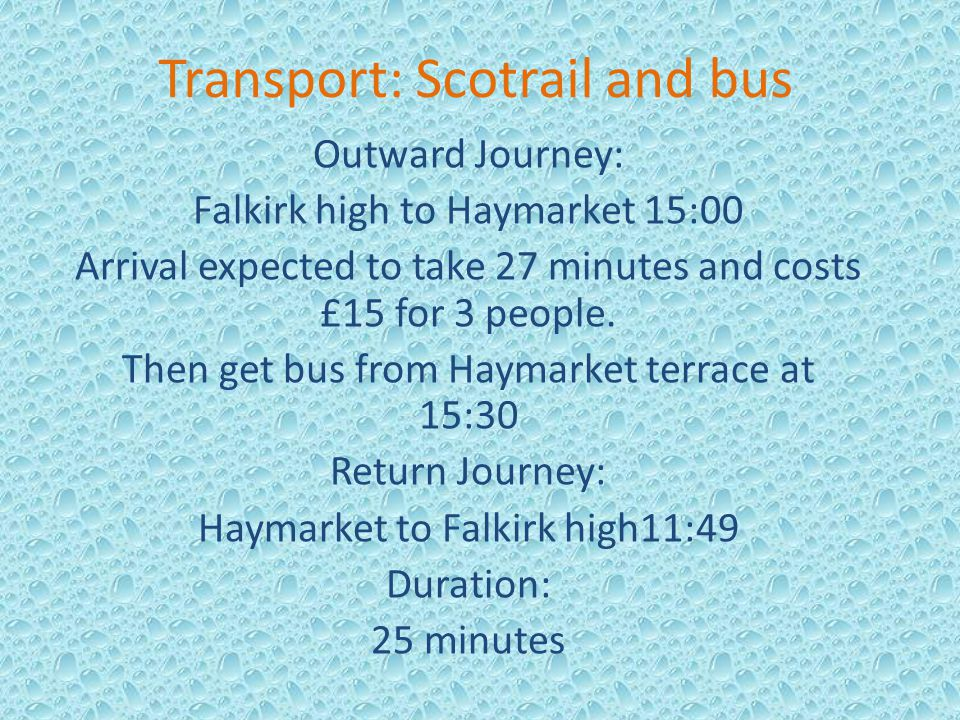 Transport: Scotrail and bus Outward Journey: Falkirk high to Haymarket 15:00 Arrival expected to take 27 minutes and costs £15 for 3 people. Then get