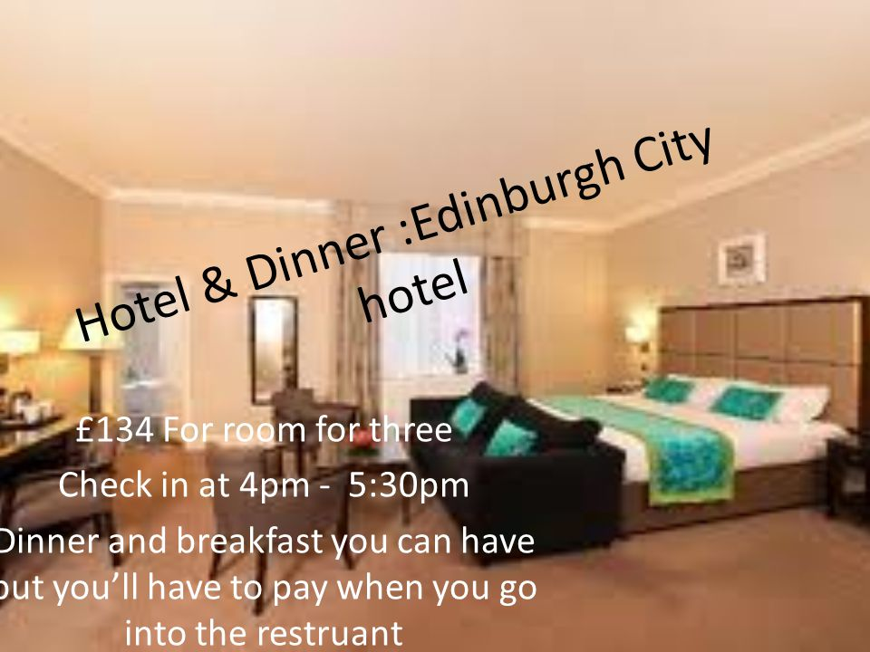 Hotel & Dinner :Edinburgh City hotel £134 For room for three Check in at 4pm - 5:30pm Dinner and breakfast you can have but you'll have to pay when you go into the restruant