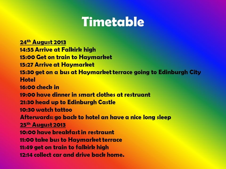 Timetable 24 th August 2013 14:55 Arrive at Falkirk high 15:00 Get on train to Haymarket 15:27 Arrive at Haymarket 15:30 get on a bus at Haymarket ter