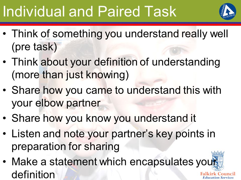 Individual and Paired Task Think of something you understand really well (pre task) Think about your definition of understanding (more than just knowi