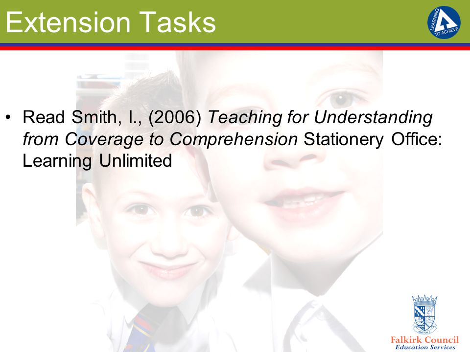 Extension Tasks Read Smith, I., (2006) Teaching for Understanding from Coverage to Comprehension Stationery Office: Learning Unlimited