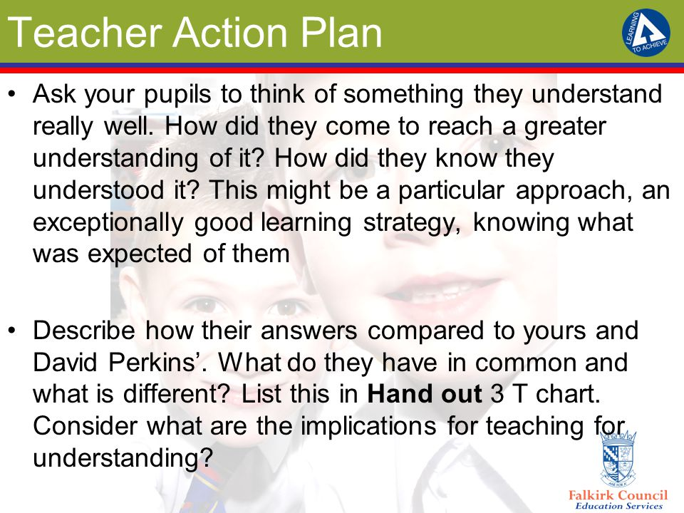 Teacher Action Plan Ask your pupils to think of something they understand really well. How did they come to reach a greater understanding of it? How d