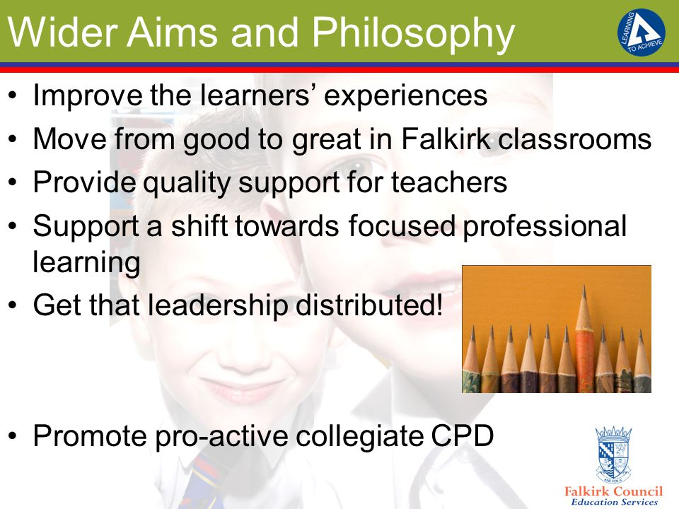 Wider Aims and Philosophy Improve the learners' experiences Move from good to great in Falkirk classrooms Provide quality support for teachers Support