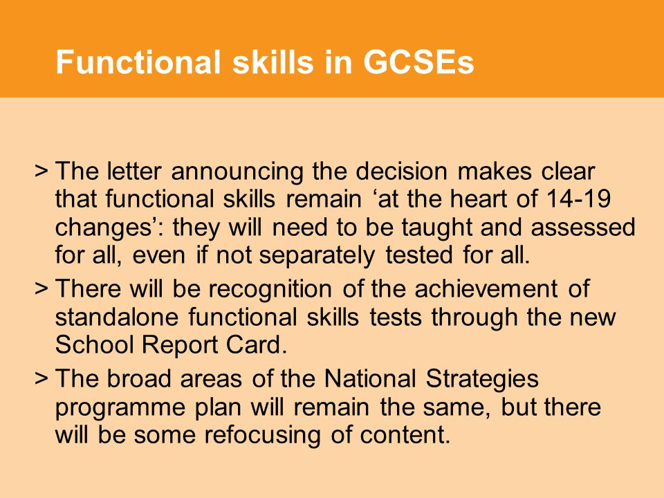 Functional skills in GCSEs >The letter announcing the decision makes clear that functional skills remain 'at the heart of changes': they will need to be taught and assessed for all, even if not separately tested for all.