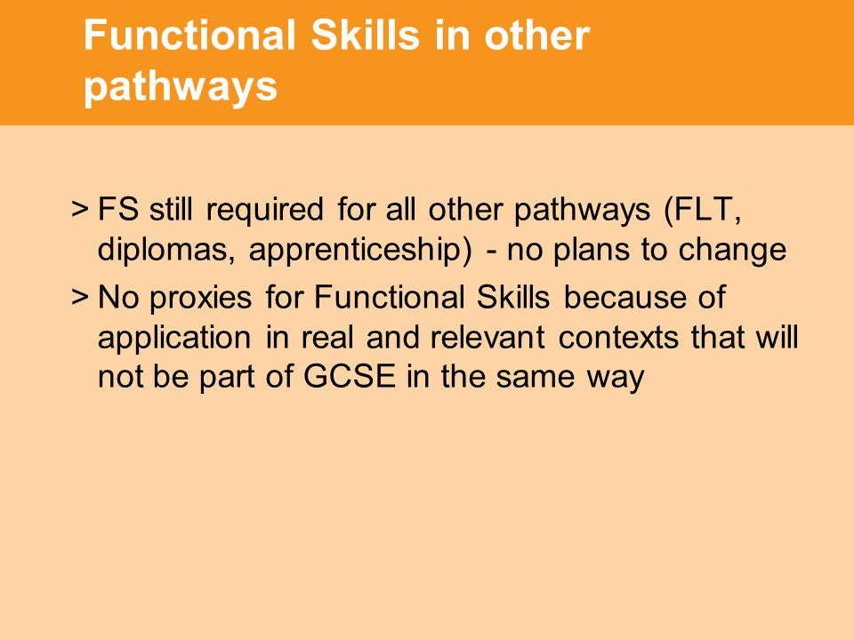 Functional Skills in other pathways >FS still required for all other pathways (FLT, diplomas, apprenticeship) - no plans to change >No proxies for Functional Skills because of application in real and relevant contexts that will not be part of GCSE in the same way