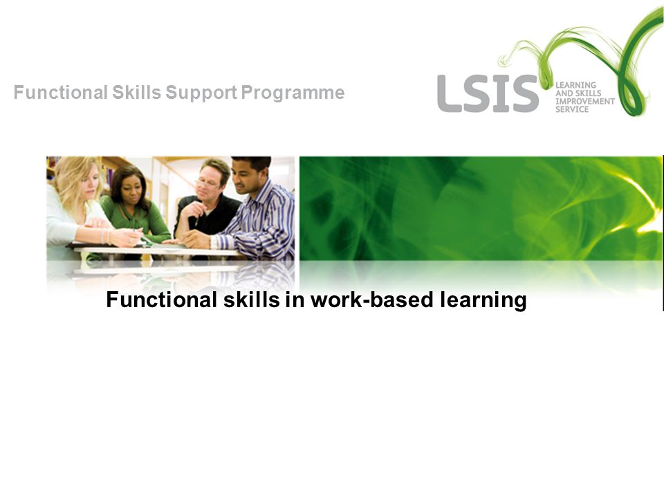 Functional Skills Support Programme Developing functional skills Individual Learning Plan Records support needs, targets and planned progression Initial assessment Reviews of progress Assessment by employer/supervisor Assessment by assessor Readiness for assessment Support for learner